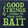 GOOD THINGS come to those who BAIT Wood Sign 7x7