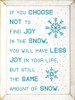 If you choose not to find joy in the snow, you will have less joy in your life, but still the same amount of snow.