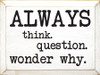 Always - think. Question. Wonder why.