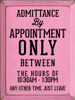 9x12 Pink board with Black text  ADMITTANCE BY APPOINTMENT ONLY BETWEEN THE HOURS OF 10:30Am-1:30PM   ANY OTHER TIME JUST LEAVE