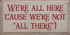 "9x18 Putty board with Red text  We're all here 'cause we're not ""all there""!"