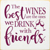 Wood Sign - The Best Wines Are The Ones We Drink With Friends. 7x7