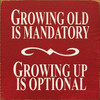 Wood Sign - Growing Old Is Mandatory Growing Up Is Optional 7x7