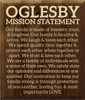 17x20 Walnut Stain board with Cream text  OGLESBY MISSION STATEMENT Our family is made of honesty, trust, & laughter. Our family is healthy & active. We laugh & tease each other. We spend quality time together & protect each other when together or apart. We trust & love each other. We are a family of individuals with a voice of their own. We safely state our opinions and differences to one another. Our motivation to keep our family strong is through protection of one another, having fun, & most importantly LOVE.