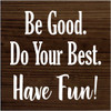 7x7 Walnut Stain board with White text  Be Good. Do Your Best. Have Fun!
