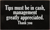 3x5 Black board with White text  Tips must be in cash, management greatly appreciated. Thank you