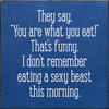 """They say, """"you are what you eat!"""" That's funny, I don't remember eating a sexy beast this morning. Wood Sign"""