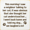 This morning I saw a neighbor talking to her cat; it was obvious that she thought her cat understood her... I went back home and told my dog... we laughed a lot. Wood Sign
