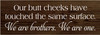 3.5x10 Walnut Stain board with White text  Our butt cheeks have touched the same surface. We are brothers. We are one