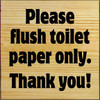 7x7 Poly board with Black text  Please flush toilet paper only. Thank you!
