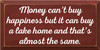 9x18 Burgundy board with White text  Money can't buy happiness but it can buy a lake home and that's almost the same