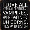 I Love All Mythical Creatures... Vampires, Werewolves, Unicorns, Kids Who Listen - Wood Sign 7x7