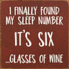 I Finally Found My Sleep Number, It's Six ...Glasses Of Wine. - Wood Sign 7x7