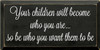 9x18 Black board with White text  Your children will become who you are so...so be who you want them to be