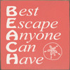 BEACH - Best Escape Anyone Can Have - Wood Sign 7x7