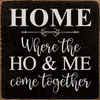 Home - Where The Ho & Me Come Together - Wood Sign 7x7