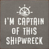 I'm Captain Of This Shipwreck - 7x7 Wood Sign