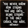 You Never Know How Strong You Are Until Being Strong Is The Only Choice You Have. - Bob Marley Wooden Sign