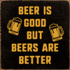 Beer Is Good But Beers Are Better Wood Sign 7x7