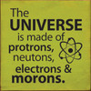 The Universe Is Made Of Protons, Neutrons, Electrons & Morons. Wood Sign 7x7