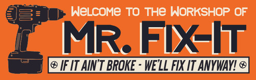 Welcome To The Workshop Of Mr. Fix-It If It Ain't Broke We'll Fix It Anyway!