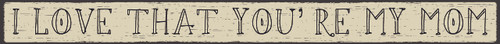 """I Love That You're My Mom Wood Sign 18"""""""