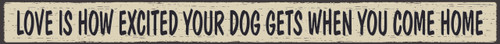 """Love Is How Excited Your Dog Gets When You Come Home Wood Sign 18"""""""