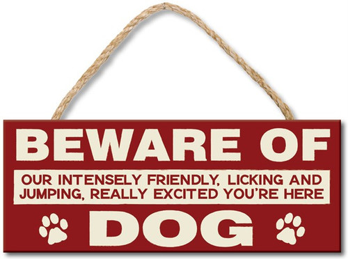 Beware Of Our Intensely Friendly, Licking and Jumping, Really Excited You're Here Dog