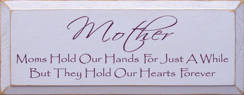 Mother ~ Moms Hold Our Hands For Just A While But They Hold Our Hearts Forever Wood Sign