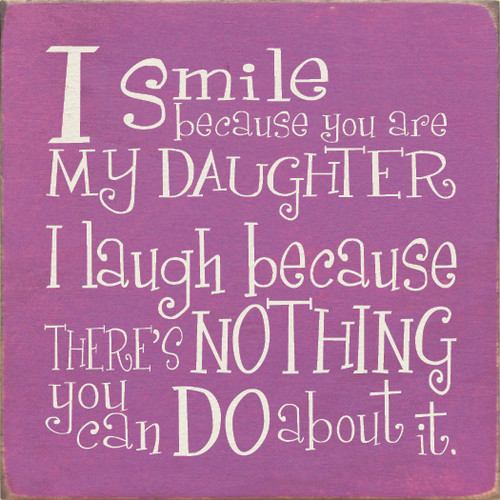 "I Smile Because You Are My Daughter, I Laugh Because...  7"" x 7"" Wood Sign"