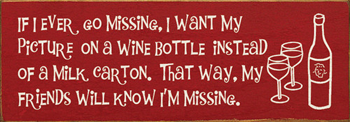 Wood Sign - If I Ever Go Missing, I Want My Picture On A Wine Bottle...