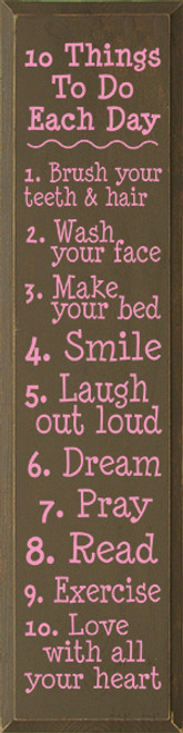 10 Things To Do Each Day - 1. Brush your teeth & hair 2. Wash your face 3. Make your bed 4. Smile 5. Laugh out loud 6. Dream 7. Pray 8. Read 9. Exercise 10. Love with all your heart