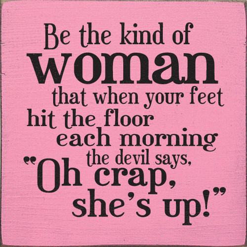 "Be the kind of woman that when your feet hit the floor each morning the devil says, ""Oh crap, she's up!"" Wood Sign"