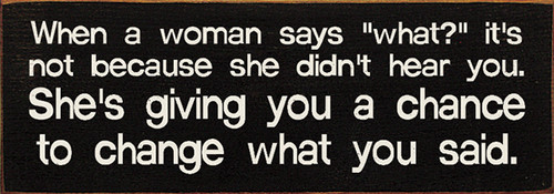 "When a woman says ""what?"" it's not because she didn't hear you. She's giving you a chance to change what you said. Wood Sign"