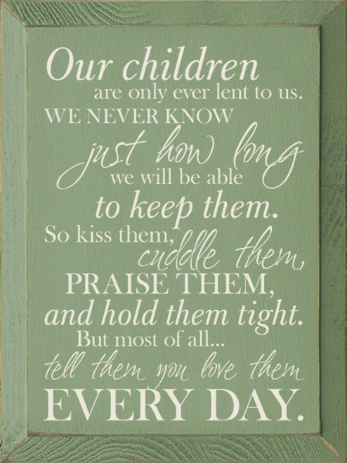 Our children are only ever lent to us. We never know just how long we will be able to keep them. So kiss them, cuddle them, praise them, and hold them tight. But most of all...tell them you love them every day. Wood Sign