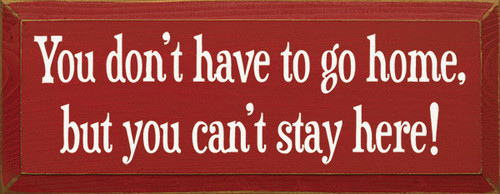 Wood Sign - You Don't Have To Go Home, But You Can't Stay Here! 7x18