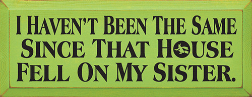 I Haven't Been The Same Since That House Fell On My Sister Routered Edge Wood Sign