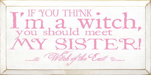 Wood Sign - If You Think I'm A Witch You Should Meet My Sister!