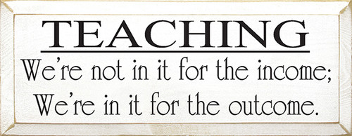 Teaching - We're Not In It For The Income; We're In It For The Outcome Wood Sign
