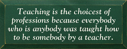 Teaching is the choicest of professions because everybody who is anybody was taught how to be somebody by a teacher. Wood Sign