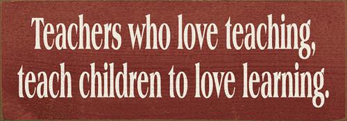 Wood Sign - Teachers Who Love Teaching, Teach Children to Love Learning