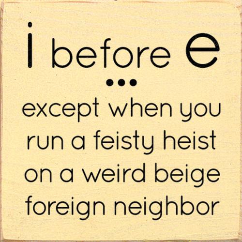 I before E...except when you run a feisty heist on a weird beige foreign neighbor