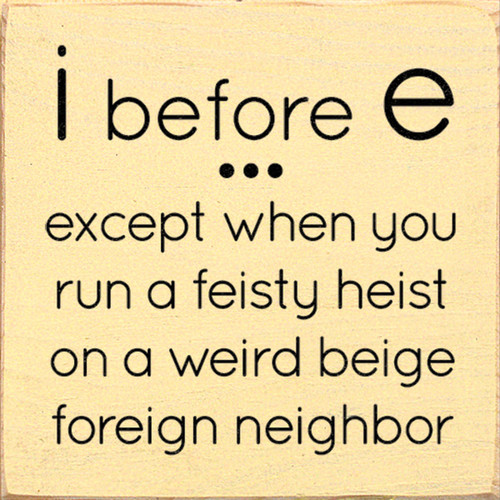 I before E...except when you run a feisty heist on a weird beige foreign neighbor