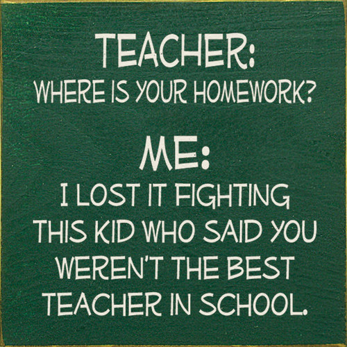 Teacher: Where is your homework? Me: I lost it fighting this kid who said you weren't the best teacher in school.