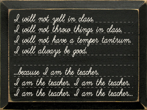 Wood Sign - I Will Not Yell In Class... Because I Am The Teacher