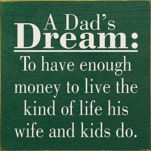 "A Dad's Dream: To Have Enough Money To Live The Kind Of... 7""x 7"" Wood Sign"