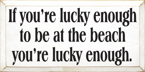 Wood Sign - If You're Lucky Enough To Be At The Beach, You're Lucky Enough 18 x 9
