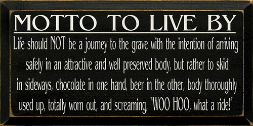 Motto To Live By: Life Should Not Be A Journey To The Grave With The Intention Of Arriving Safely In An Attractive And Well Preserved Body, But Rather To Skid In Sideways, Chocolate In One Hand, Beer In The Other, Body Thoroughly Used Up, Totally Worn Out