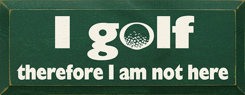 I Golf Therefore I Am Not Here Wood Sign