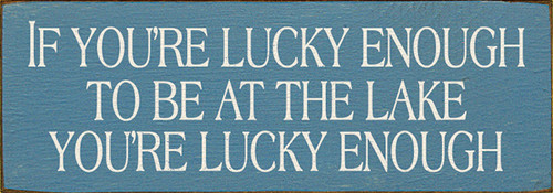 Wood Sign - If You're Lucky Enough To Be At The Lake You're Lucky ... 10in.